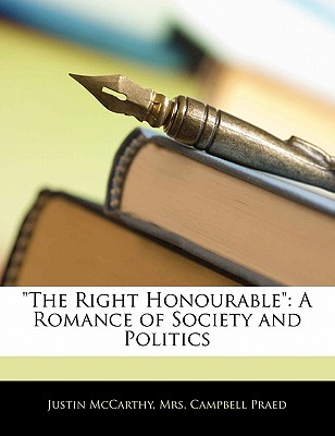 'The Right Honourable': A Romance of Society and Politics by McCarthy, Justin/ Praed, Campbell [Paperback]